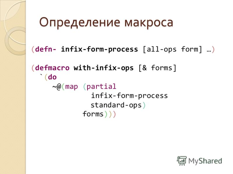 Определение макроса (defn- infix-form-process [all-ops form] …) (defmacro with-infix-ops [& forms] `(do ~@(map (partial infix-form-process standard-ops) forms)))