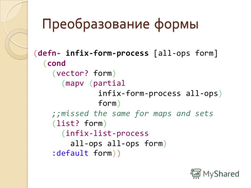 Преобразование формы (defn- infix-form-process [all-ops form] (cond (vector? form) (mapv (partial infix-form-process all-ops) form) ;;missed the same for maps and sets (list? form) (infix-list-process all-ops all-ops form) :default form))