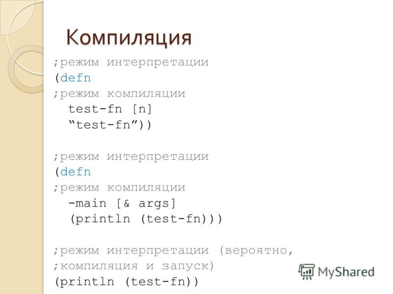 Компиляция ;режим интерпретации (defn ;режим компиляции test-fn [n] test-fn)) ;режим интерпретации (defn ;режим компиляции -main [& args] (println (test-fn))) ;режим интерпретации (вероятно, ;компиляция и запуск) (println (test-fn))