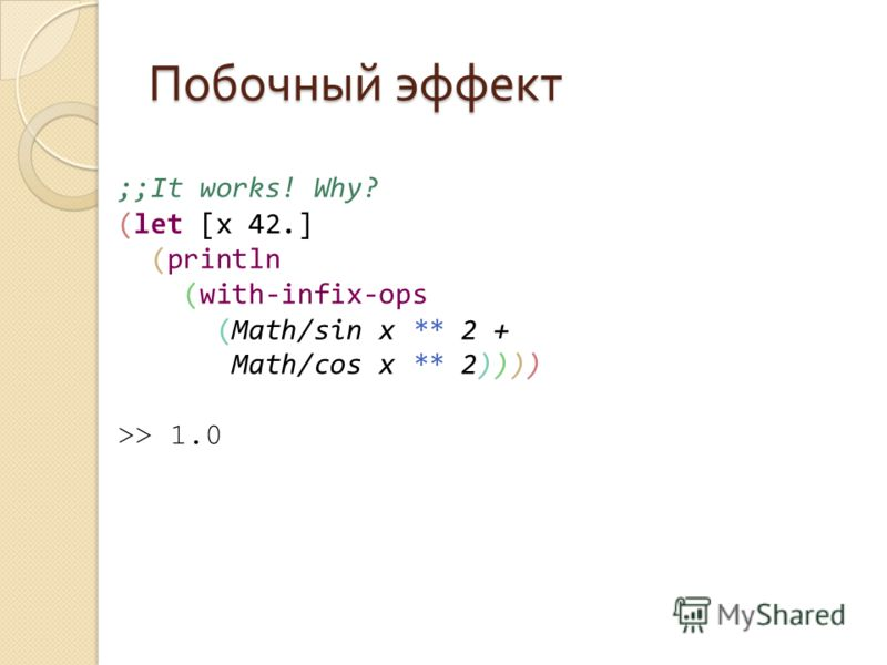 Побочный эффект ;;It works! Why? (let [x 42.] (println (with-infix-ops (Math/sin x ** 2 + Math/cos x ** 2)))) >> 1.0