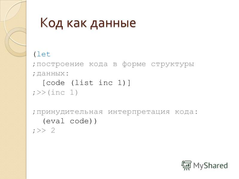 Код как данные (let ;построение кода в форме структуры ;данных: [code (list inc 1)] ;>>(inc 1) ;принудительная интерпретация кода: (eval code)) ;>> 2