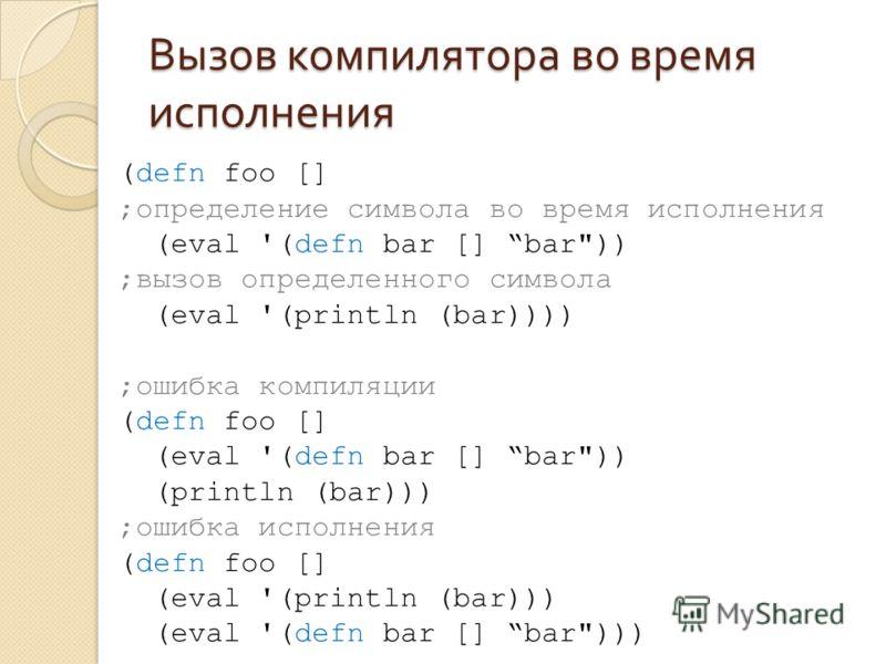 Вызов компилятора во время исполнения (defn foo [] ;определение символа во время исполнения (eval '(defn bar [] bar