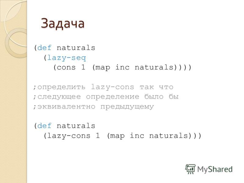 Задача (def naturals (lazy-seq (cons 1 (map inc naturals)))) ;определить lazy-cons так что ;следующее определение было бы ;эквивалентно предыдущему (def naturals (lazy-cons 1 (map inc naturals)))