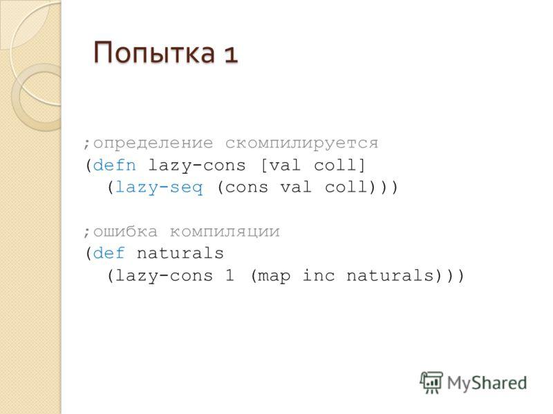 Попытка 1 ;определение скомпилируется (defn lazy-cons [val coll] (lazy-seq (cons val coll))) ;ошибка компиляции (def naturals (lazy-cons 1 (map inc naturals)))