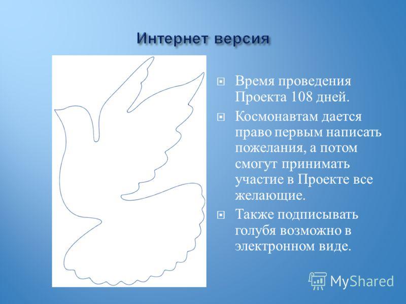 Время проведения Проекта 108 дней. Космонавтам дается право первым написать пожелания, а потом смогут принимать участие в Проекте все желающие. Также подписывать голубя возможно в электронном виде.