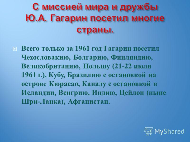 Всего только за 1961 год Гагарин посетил Чехословакию, Болгарию, Финляндию, Великобританию, Польшу (21-22 июля 1961 г.), Кубу, Бразилию с остановкой на острове Кюрасао, Канаду с остановкой в Исландии, Венгрию, Индию, Цейлон ( ныне Шри - Ланка ), Афга