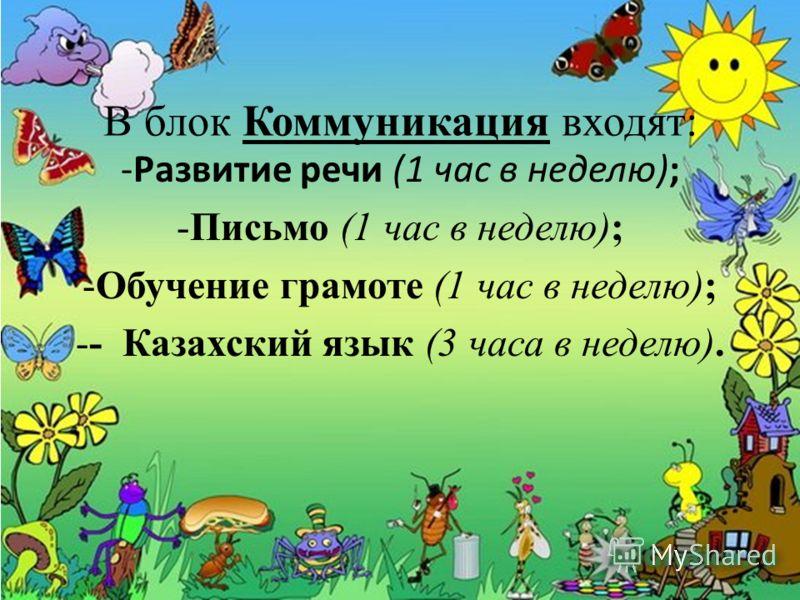 В блок Коммуникация входят: -Развитие речи (1 час в неделю); -Письмо (1 час в неделю); -Обучение грамоте (1 час в неделю); -- Казахский язык (3 часа в неделю).