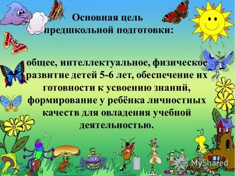 Основная цель предшкольной подготовки: общее, интеллектуальное, физическое развитие детей 5-6 лет, обеспечение их готовности к усвоению знаний, формирование у ребёнка личностных качеств для овладения учебной деятельностью.