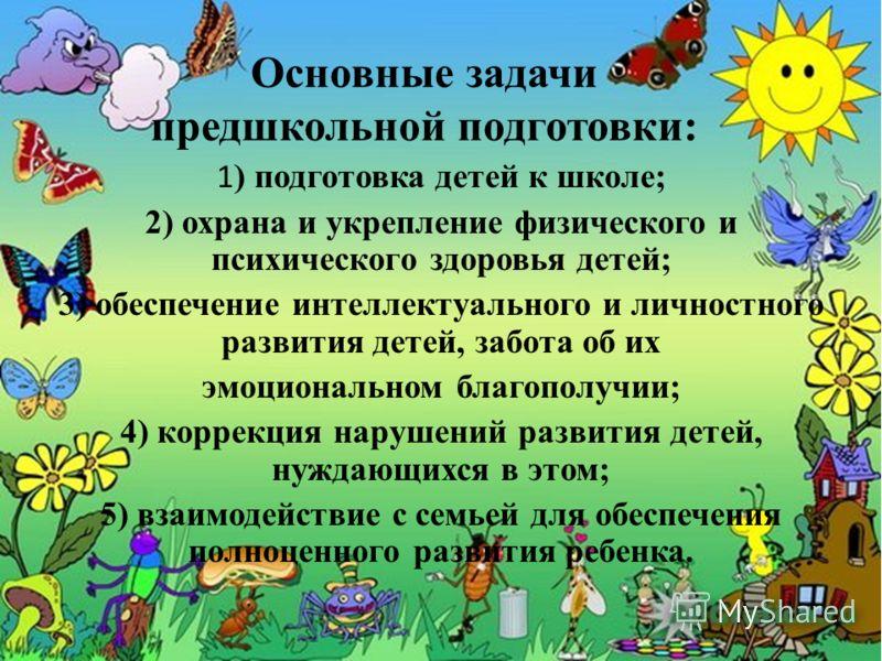 Основные задачи предшкольной подготовки: 1 ) подготовка детей к школе; 2) охрана и укрепление физического и психического здоровья детей; 3) обеспечение интеллектуального и личностного развития детей, забота об их эмоциональном благополучии; 4) коррек