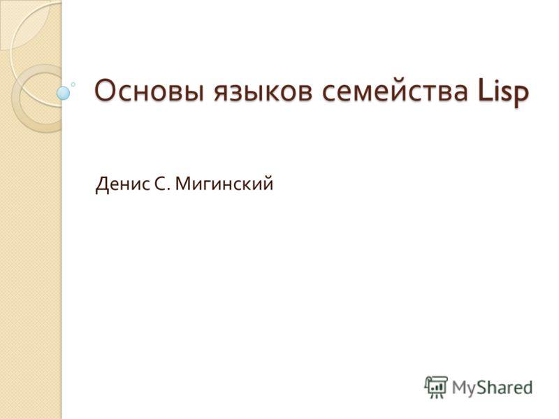 Основы языков семейства Lisp Денис С. Мигинский