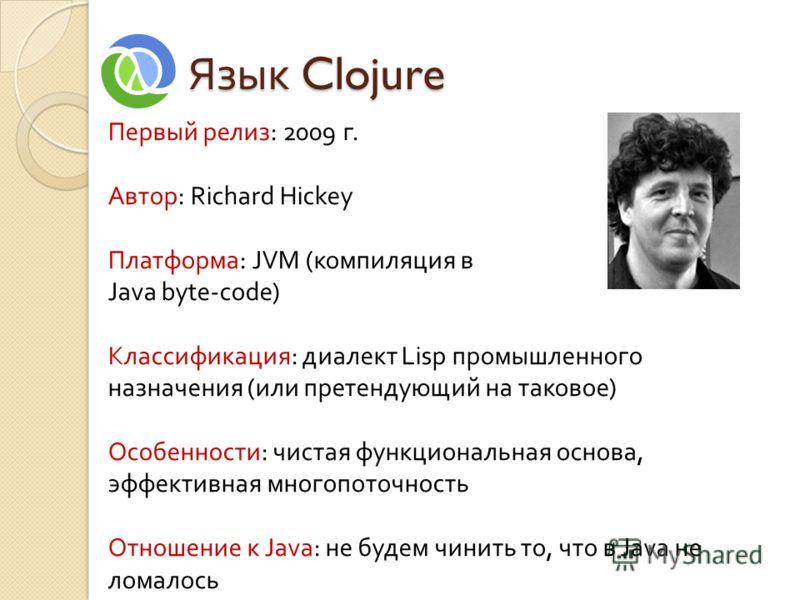 Язык Clojure Первый релиз: 2009 г. Автор: Richard Hickey Платформа: JVM (компиляция в Java byte-code) Классификация: диалект Lisp промышленного назначения (или претендующий на таковое) Особенности: чистая функциональная основа, эффективная многопоточ