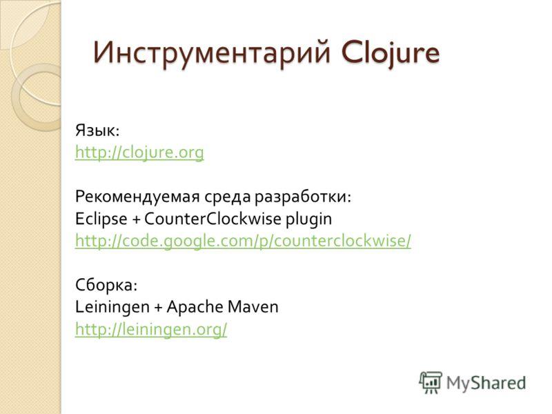 Инструментарий Clojure Язык: http://clojure.org Рекомендуемая среда разработки: Eclipse + CounterClockwise plugin http://code.google.com/p/counterclockwise/ Сборка: Leiningen + Apache Maven http://leiningen.org/