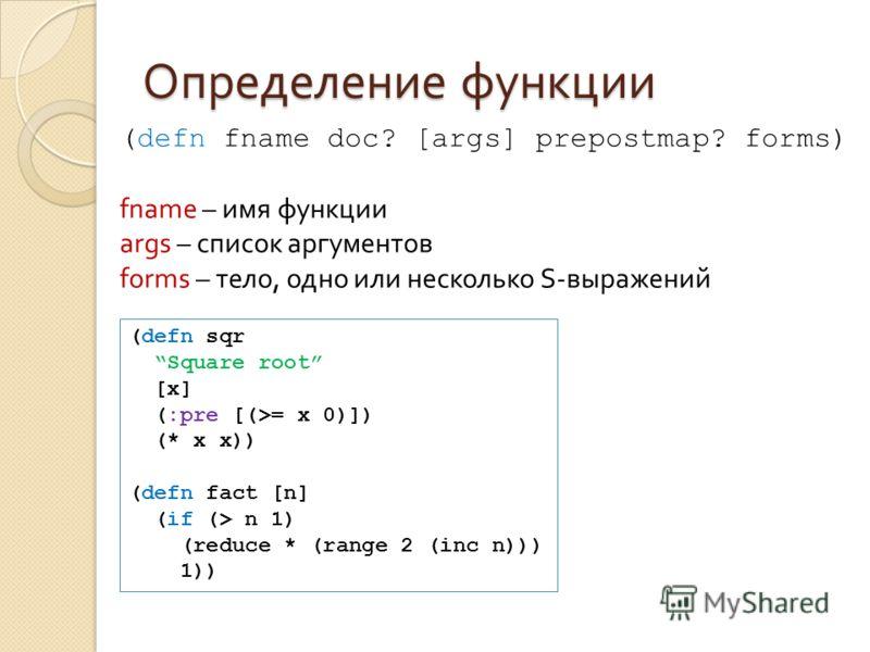 Определение функции (defn sqr Square root [x] (:pre [(>= x 0)]) (* x x)) (defn fact [n] (if (> n 1) (reduce * (range 2 (inc n))) 1)) (defn fname doc? [args] prepostmap? forms) fname – имя функции args – список аргументов forms – тело, одно или нескол