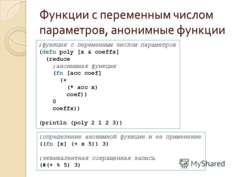 Функции с переменным числом параметров, анонимные функции ;функция с переменным числом параметров (defn poly [x & coeffs] (reduce ;анонимная функция (fn [acc coef] (+ (* acc x) coef)) 0 coeffs)) (println (poly 2 1 2 3)) ;определение анонимной функции