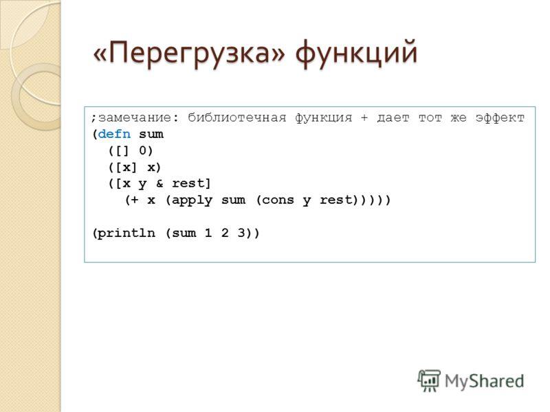« Перегрузка » функций ;замечание: библиотечная функция + дает тот же эффект (defn sum ([] 0) ([x] x) ([x y & rest] (+ x (apply sum (cons y rest))))) (println (sum 1 2 3))