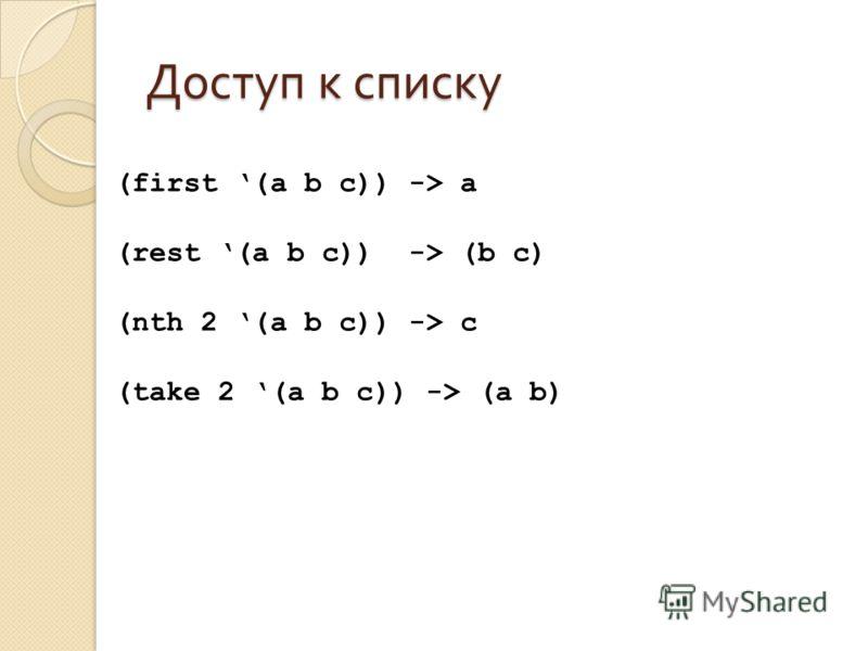 Доступ к списку (first (a b c)) -> a (rest (a b c)) -> (b c) (nth 2 (a b c)) -> c (take 2 (a b c)) -> (a b)