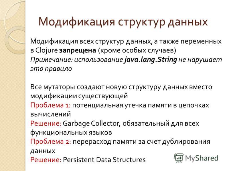 Модификация структур данных Модификация всех структур данных, а также переменных в Clojure запрещена (кроме особых случаев) Примечание: использование java.lang.String не нарушает это правило Все мутаторы создают новую структуру данных вместо модифика