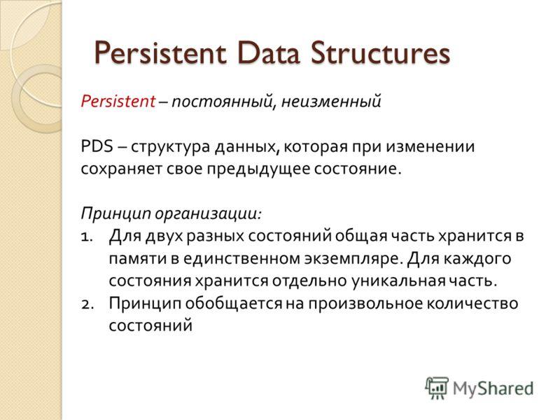Persistent Data Structures Persistent – постоянный, неизменный PDS – структура данных, которая при изменении сохраняет свое предыдущее состояние. Принцип организации: 1.Для двух разных состояний общая часть хранится в памяти в единственном экземпляре