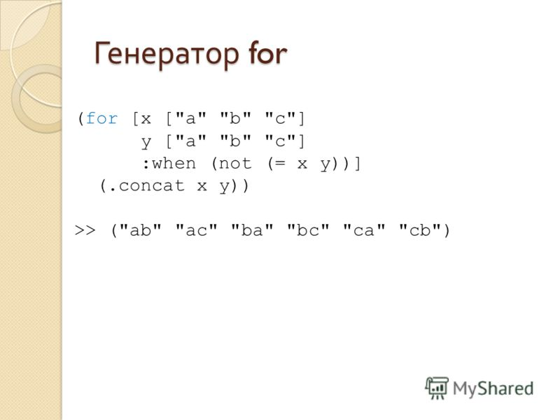 Генератор for (for [x [a b c] y [a b c] :when (not (= x y))] (.concat x y)) >> (ab ac ba bc ca cb)