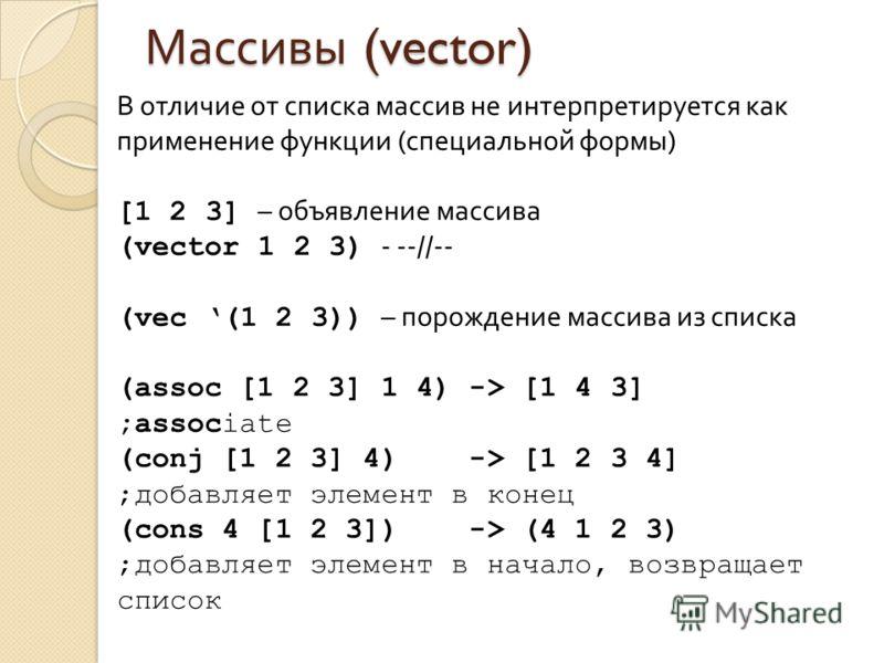 Массивы (vector) В отличие от списка массив не интерпретируется как применение функции (специальной формы) [1 2 3] – объявление массива (vector 1 2 3) - --//-- (vec (1 2 3)) – порождение массива из списка (assoc [1 2 3] 1 4) -> [1 4 3] ;associate (co