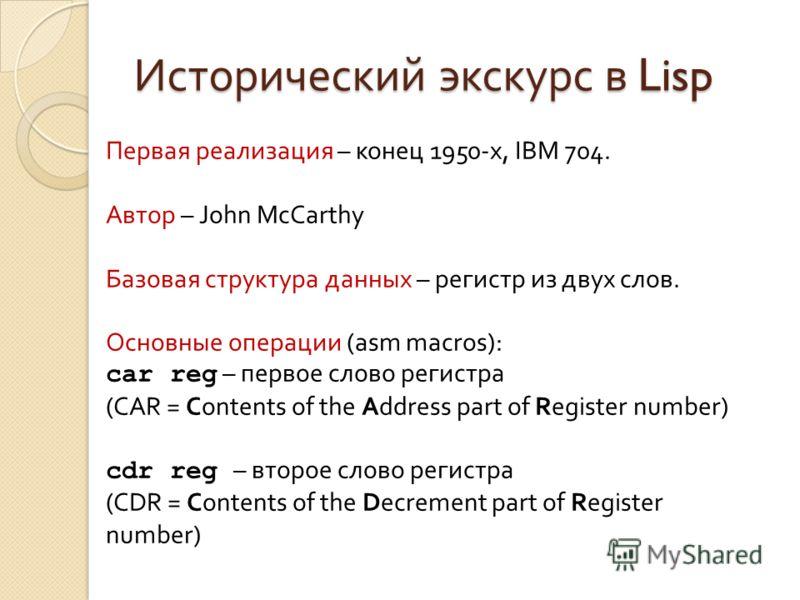 Исторический экскурс в Lisp Первая реализация – конец 1950-х, IBM 704. Автор – John McCarthy Базовая структура данных – регистр из двух слов. Основные операции (asm macros): car reg – первое слово регистра (CAR = Contents of the Address part of Regis