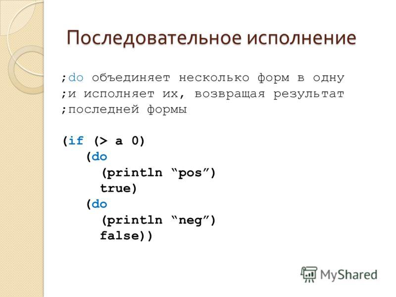 Последовательное исполнение ;do объединяет несколько форм в одну ;и исполняет их, возвращая результат ;последней формы (if (> a 0) (do (println pos) true) (do (println neg) false))