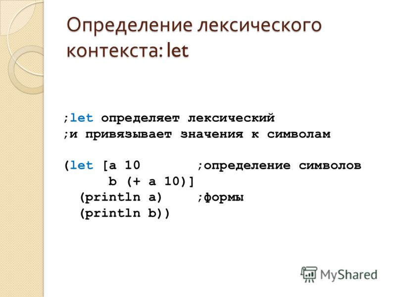 Определение лексического контекста : let ;let определяет лексический ;и привязывает значения к символам (let [a 10 ;определение символов b (+ a 10)] (println a) ;формы (println b))