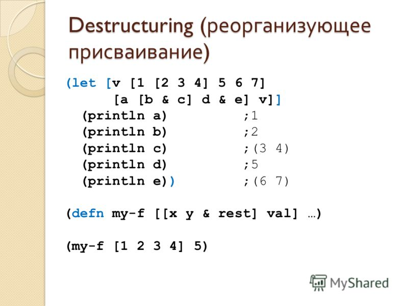 Destructuring ( реорганизующее присваивание ) (let [v [1 [2 3 4] 5 6 7] [a [b & c] d & e] v]] (println a) ;1 (println b) ;2 (println c) ;(3 4) (println d) ;5 (println e)) ;(6 7) (defn my-f [[x y & rest] val] …) (my-f [1 2 3 4] 5)