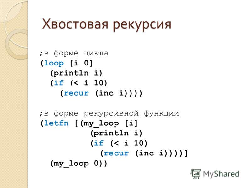 Хвостовая рекурсия ;в форме цикла (loop [i 0] (println i) (if (< i 10) (recur (inc i)))) ;в форме рекурсивной функции (letfn [(my_loop [i] (println i) (if (< i 10) (recur (inc i))))] (my_loop 0))
