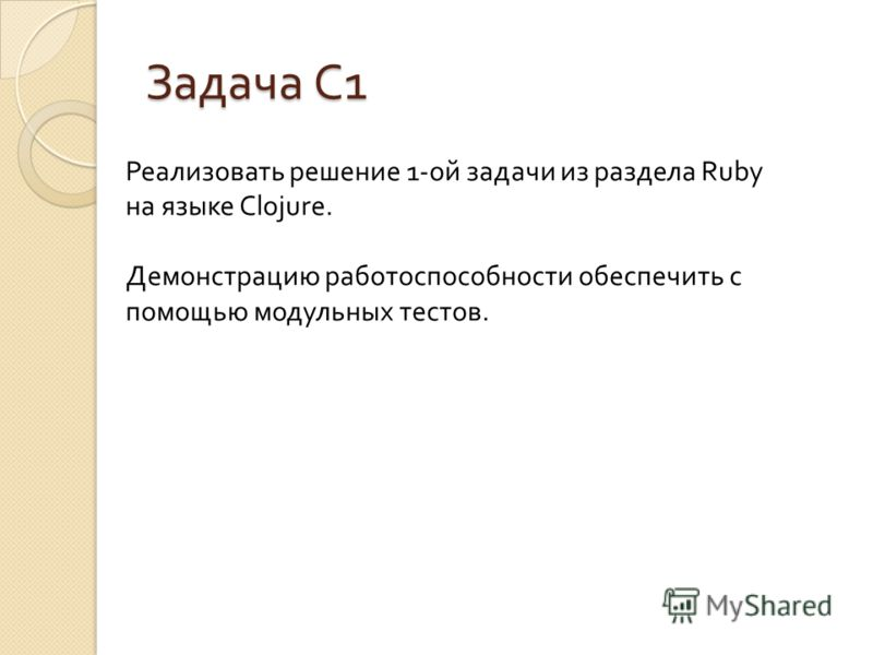 Задача С 1 Реализовать решение 1-ой задачи из раздела Ruby на языке Clojure. Демонстрацию работоспособности обеспечить с помощью модульных тестов.
