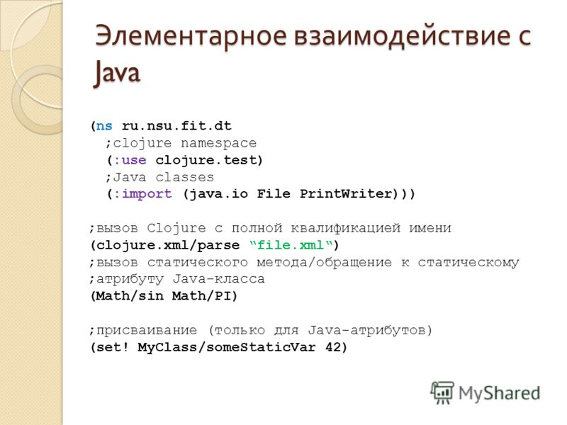 Элементарное взаимодействие с Java (ns ru.nsu.fit.dt ;clojure namespace (:use clojure.test) ;Java classes (:import (java.io File PrintWriter))) ;вызов Clojure с полной квалификацией имени (clojure.xml/parse file.xml) ;вызов статического метода/обраще