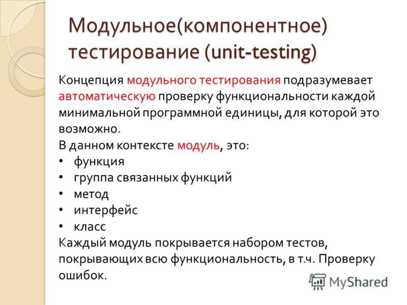 Модульное ( компонентное ) тестирование (unit-testing) Концепция модульного тестирования подразумевает автоматическую проверку функциональности каждой минимальной программной единицы, для которой это возможно. В данном контексте модуль, это: функция