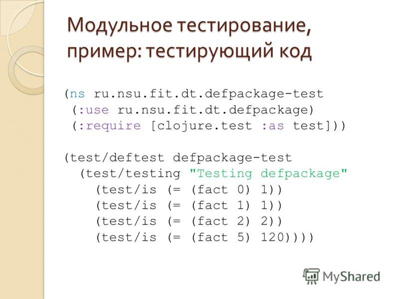 Модульное тестирование, пример : тестирующий код (ns ru.nsu.fit.dt.defpackage-test (:use ru.nsu.fit.dt.defpackage) (:require [clojure.test :as test])) (test/deftest defpackage-test (test/testing