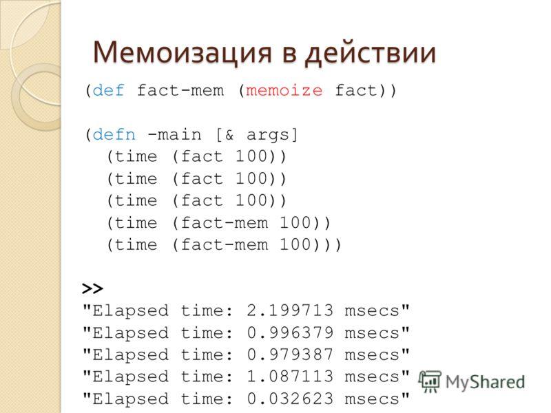 Мемоизация в действии (def fact-mem (memoize fact)) (defn -main [& args] (time (fact 100)) (time (fact-mem 100)) (time (fact-mem 100))) >>