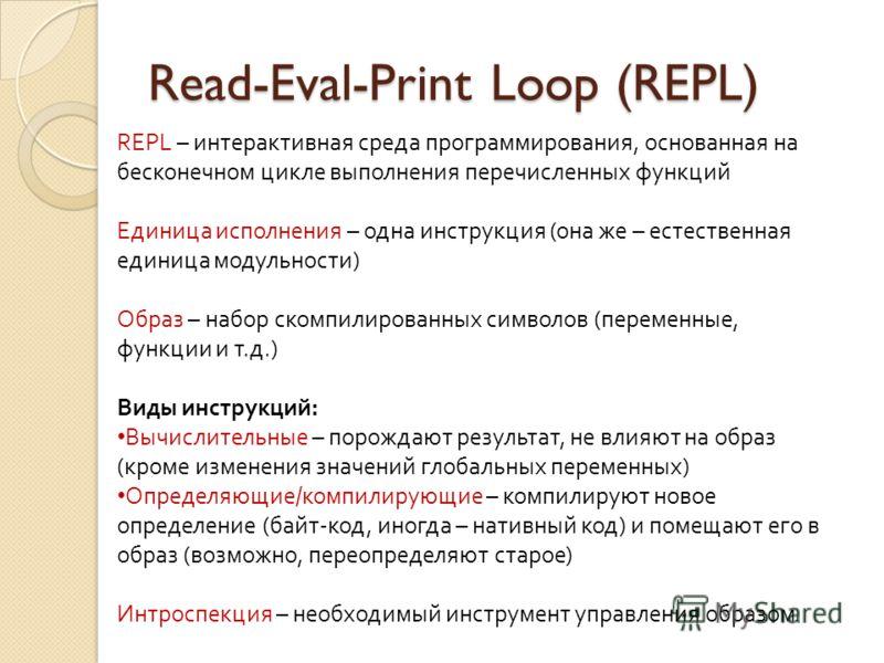 Read-Eval-Print Loop (REPL) REPL – интерактивная среда программирования, основанная на бесконечном цикле выполнения перечисленных функций Единица исполнения – одна инструкция (она же – естественная единица модульности) Образ – набор скомпилированных
