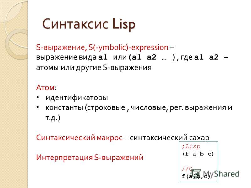 Синтаксис Lisp S-выражение, S(-ymbolic)-expression – выражение вида a1 или (a1 a2 … ), где a1 a2 – атомы или другие S-выражения Атом: идентификаторы константы (строковые, числовые, рег. выражения и т.д.) Синтаксический макрос – синтаксический сахар И