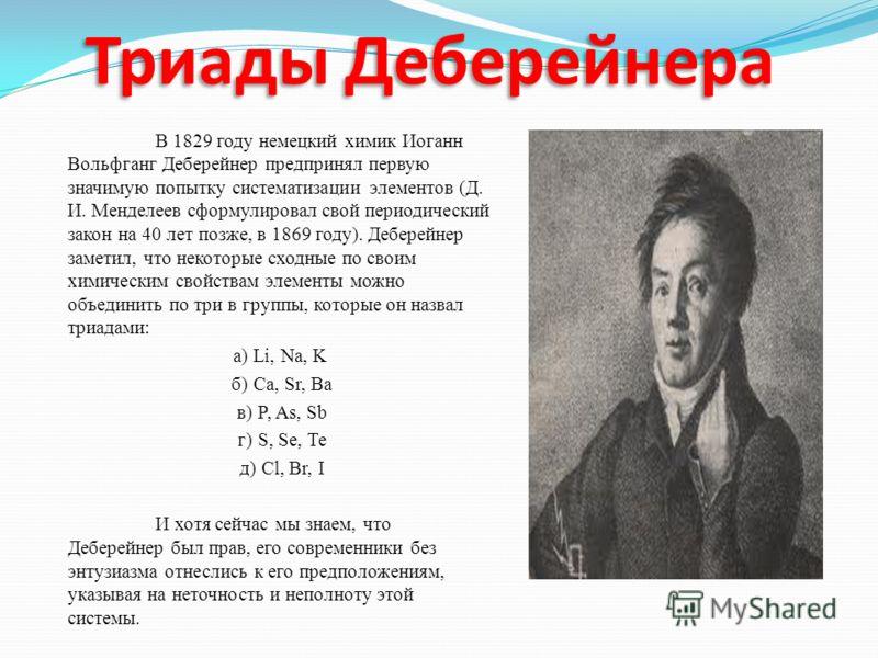 Триады Деберейнера В 1829 году немецкий химик Иоганн Вольфганг Деберейнер предпринял первую значимую попытку систематизации элементов (Д. И. Менделеев сформулировал свой периодический закон на 40 лет позже, в 1869 году). Деберейнер заметил, что некот