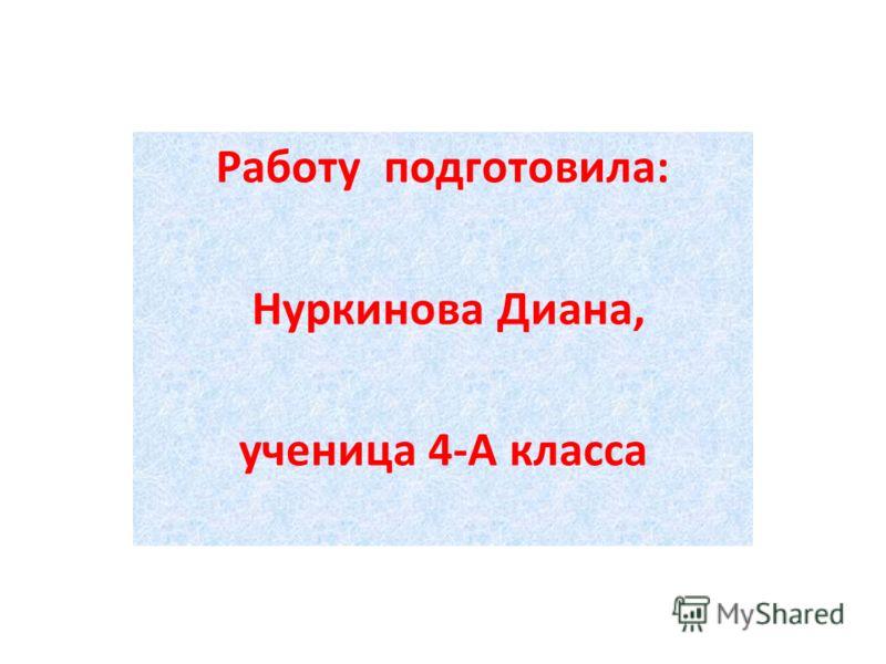Работу подготовила: Нуркинова Диана, ученица 4-А класса