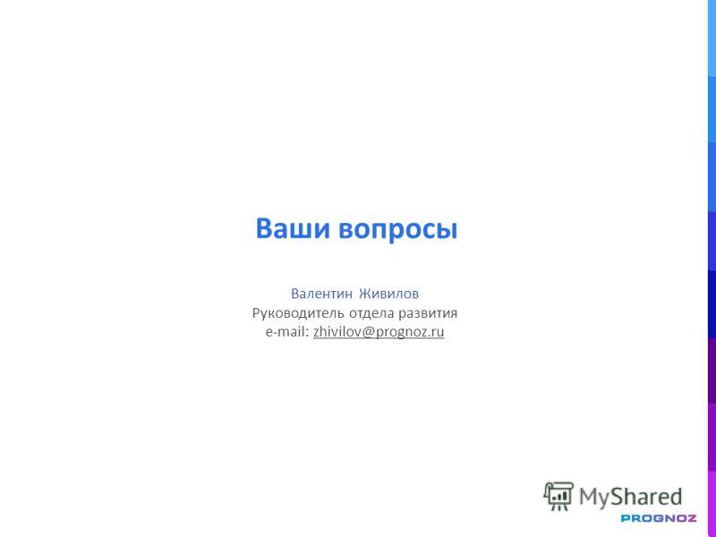 Ваши вопросы Валентин Живилов Руководитель отдела развития e-mail: zhivilov@prognoz.ru
