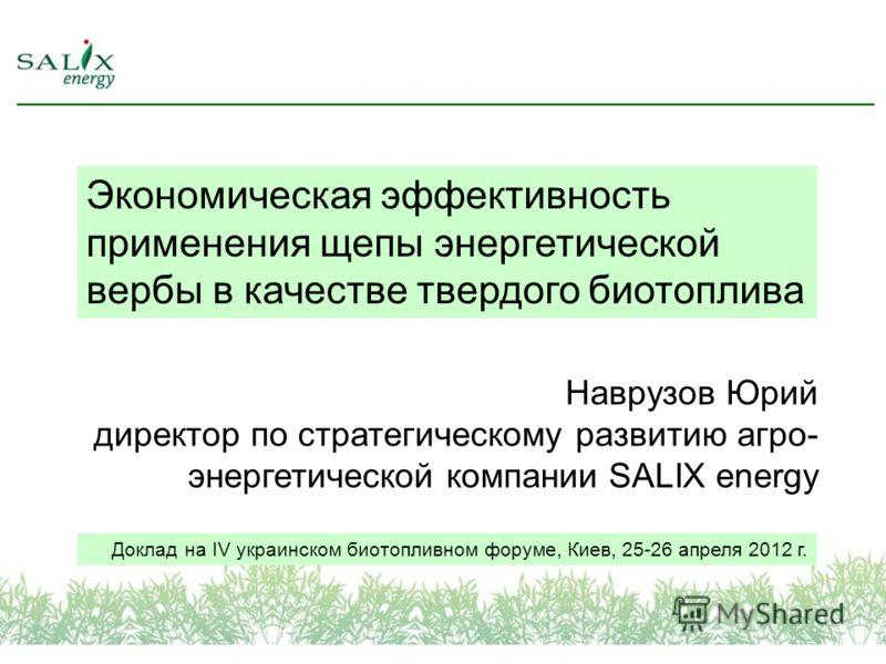Экономическая эффективность применения щепы энергетической вербы в качестве твердого биотоплива Наврузов Юрий директор по стратегическому развитию агро- энергетической компании SALIX energy Доклад на IV украинском биотопливном форуме, Киев, 25-26 апр