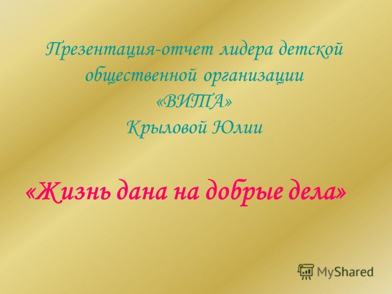 Презентация-отчет лидера детской общественной организации «ВИТА» Крыловой Юлии «Жизнь дана на добрые дела»
