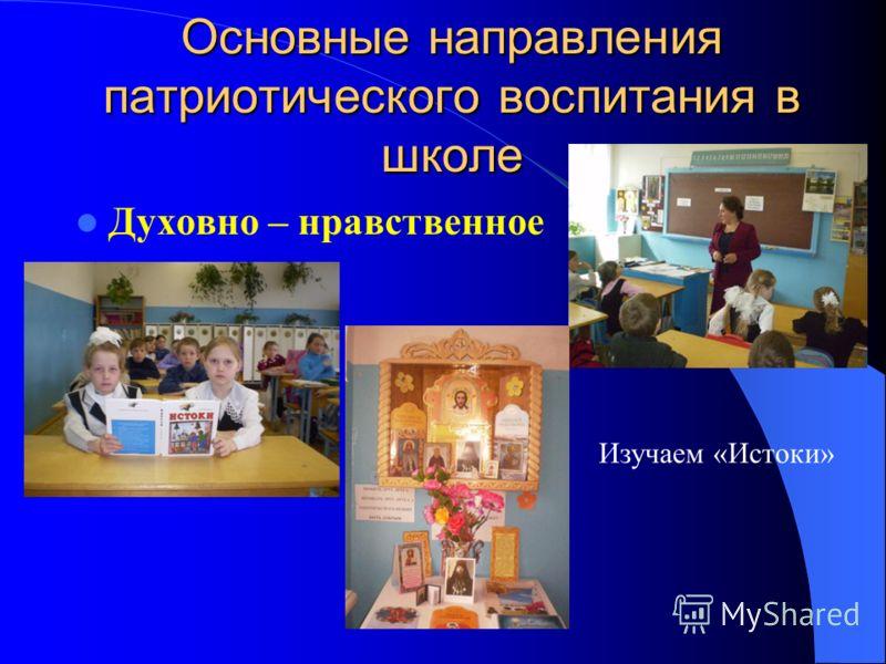 Основные направления патриотического воспитания в школе Духовно – нравственное Изучаем «Истоки»
