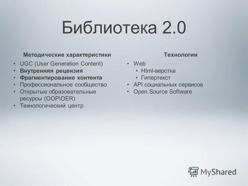 Библиотека 2.0 Методические характеристики UGC (User Generation Content) Внутренняя рецензия Фрагментирование контента Профессиональное сообщество Открытые образовательные ресурсы (ООР\OER) Технологический центр Технологии Web Html-верстка Гипертекст