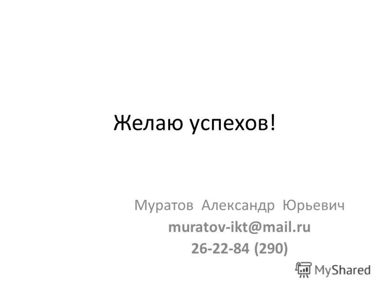 Желаю успехов! Муратов Александр Юрьевич muratov-ikt@mail.ru 26-22-84 (290)