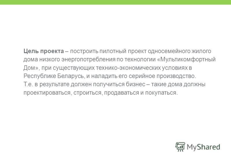 Цель проекта – построить пилотный проект односемейного жилого дома низкого энергопотребления по технологии «Мультикомфортный Дом», при существующих технико-экономических условиях в Республике Беларусь, и наладить его серийное производство. Т.е. в рез