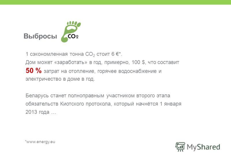 *www.energy.eu Выбросы 1 сэкономленная тонна СО 2 стоит 6 *. Дом может «заработать» в год, примерно, 100 $, что составит 50 % затрат на отопление, горячее водоснабжение и электричество в доме в год. Беларусь станет полноправным участником второго эта