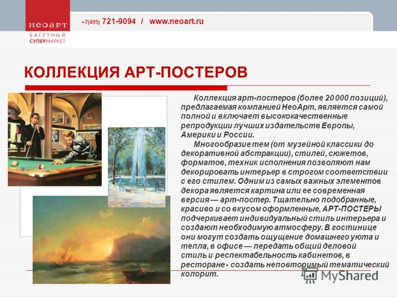 +7(495) 721-9094 / www.neoart.ru КОЛЛЕКЦИЯ АРТ-ПОСТЕРОВ Коллекция арт-постеров (более 20 000 позиций), предлагаемая компанией НеоАрт, является самой полной и включает высококачественные репродукции лучших издательств Европы, Америки и России. Многооб