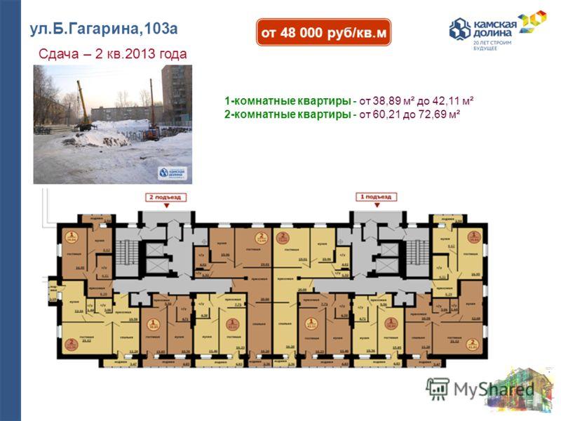 ул.Б.Гагарина,103а Сдача – 2 кв.2013 года от 48 000 руб/кв.м 1-комнатные квартиры - от 38,89 м² до 42,11 м² 2-комнатные квартиры - от 60,21 до 72,69 м²