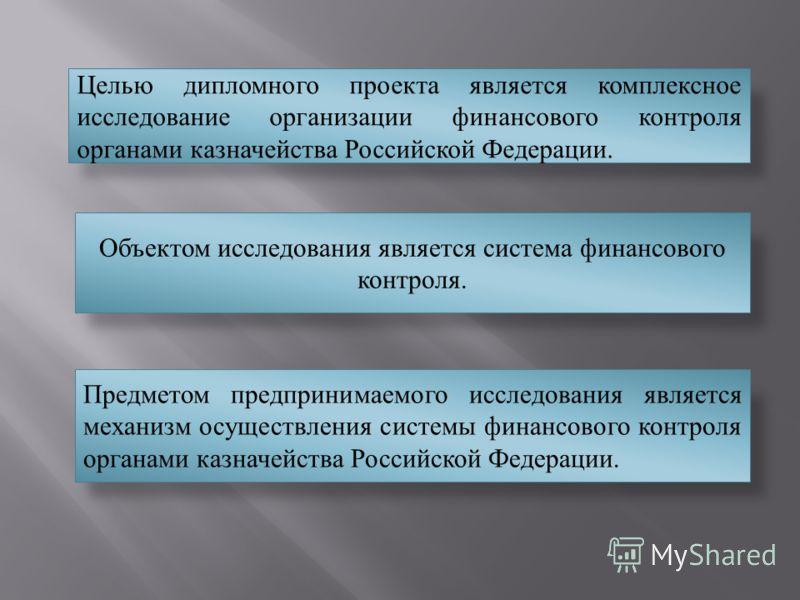 Целью дипломного проекта является комплексное исследование организации финансового контроля органами казначейства Российской Федерации. Объектом исследования является система финансового контроля. Предметом предпринимаемого исследования является меха