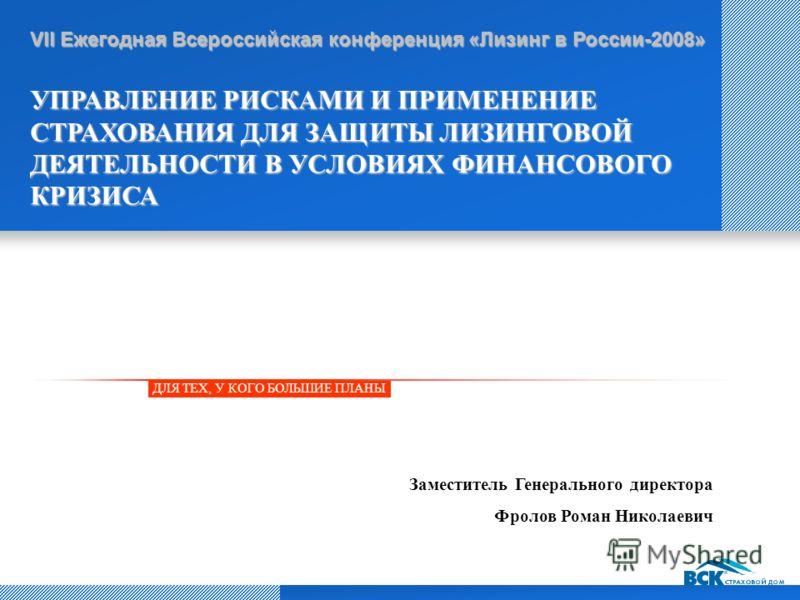 ДЛЯ ТЕХ, У КОГО БОЛЬШИЕ ПЛАНЫ VII Ежегодная Всероссийская конференция «Лизинг в России-2008» УПРАВЛЕНИЕ РИСКАМИ И ПРИМЕНЕНИЕ СТРАХОВАНИЯ ДЛЯ ЗАЩИТЫ ЛИЗИНГОВОЙ ДЕЯТЕЛЬНОСТИ В УСЛОВИЯХ ФИНАНСОВОГО КРИЗИСА Заместитель Генерального директора Фролов Роман